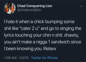 "Cater 2 u by Barack__Odrama MORE MEMES: Chad Conquering Lion  @chadconQlion  I hate it when a chick bumping some  shit like ""cater 2 u"" and go to singing the  yrics touching your chin n shit. shawty,  you ain't make a nigga 1 sandwich since  l been knowing vou. Relaxx  1:06 AM-1/4/19 Twitter for iPhone Cater 2 u by Barack__Odrama MORE MEMES"