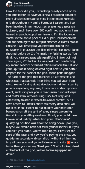 "Navy Seal Copypasta: F1 Driver Edition: Chad F1 Driver O  @TheBestF1DriverEver  How the fuck did you just fucking qualify ahead of me,  you little bitch? I'll have you know I qualified ahead of  every single teammate of mine in the entire Formula 1  grid throughout my entire Formula 1 career, and I've  been involved in numerous secret telemetry raids on  McLaren, and have over 300 confirmed podiums. I am  trained in psychological warfare and I'm the top race  starter in the entire pool of FIA Super Licensed drivers.  You are nothing to me but just another Williams mobile  chicane. I will drive past you the fuck around the  outside with precision the likes of which has never been  shouted before by Crofty, mark my fucking words. You  think you can get away with qualifying in front of me?  Think again, P20 fucker. As we speak I am contacting  my secret network of bribed officials across the FIA and  your lap time is being deleted right now so you better  prepare for the back of the grid, spare-parts maggot.  The back of the grid that bunches up at the start and  wipes out that pathetic little thing you call your front  wing. You're fucking dead, development driver. I can fly  private anywhere, anytime, to any race and/or sponsor  event, and I can pass you in over seven hundred ways,  and that's even without using DRS. Not only am I  extensively trained in wheel-to-wheel combat, but I  have access to Pirelli's entire telemetry data and I will  use it to its full extent to out-qualify your miserable  bargeboards off the grid of every single upcoming  Grand Prix, you little pay-driver. If only you could have  known what unholy retribution your little ""clever""  qualifying position was about to bring down upon you,  maybe you would have set three yellow sectors. But you  couldn't, you didn't, you've used up your tires for the  start of the race, and now you're paying the price, you  goddamn secondary-driver idiot. I will shit oil-burning  fury all over you and you will drown in it and s B innala  faster than you can say ""Next year."" You're fucking dead  at the back of the grid, yellow T-cam equipped sim  driver.  4:21 PM · Dec 13, 2019 · Twitter Media Studio  385,135 Retweets  856,571 Likes Navy Seal Copypasta: F1 Driver Edition"