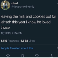 Cookies, Dank Memes, and Milk: chad  @ilovesmokingmid  leaving the milk and cookies out for  jahseh this year i know he loved  those  12/11/18, 2:34 PM  1,115 Retweets 4,638 Likes  People Tweeted about this LLJ 🕊