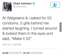 """Memes, Chad Johnson, and 🤖: Chad Johnson  @ochocinco  At Walgreens & i asked for 50  condoms. 2 girls behind me  started laughing. turned around  & looked them in the eyes and  said, """"Make it 52""""  3/31/12, 1:36 PM  35.8K  RETWEETS  24.7K  FAVORITES Oh, Never Mind, Just 48 Then http://www.damnlol.com/oh-never-mind-just-48-then-98624.html"""