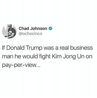 Donald Trump, Kim Jong-Un, and Memes: Chad Johnson  @ochocinco  If Donald Trump was a real business  man he would fight Kim Jong Un on  pay-per-view... https://t.co/siN9sUGmGE