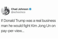 Donald Trump, Kim Jong-Un, and Nfl: Chad Johnson  @ochocinco  If Donald Trump was a real business  man he would fight Kim Jong Un on  pay-per-view Chad Johnson keeping it real...