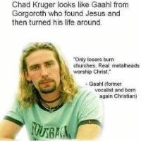 "gorgoroth: Chad Kruger looks like Gaahl from  Gorgoroth who found Jesus and  then turned his life around.  Only losers burn  churches. Real metalheads  worship Christ""  - Gaahl (former  vocalist and born  again Christian)"