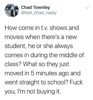 Fuck You, Movies, and Nasty: Chad Townley  @fast_chad_nasty  How come in t.v. shows and  movies when there's a new  student, he or she always  comes in during the middle of  class? What so they just  moved in 5 minutes ago and  went straight to school? Fuck  you, I'm not buying it. It seems we have a new student