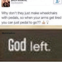 God, Memes, and Smh: chad  Why don't they just make wheelchairs  with pedals, so when your arms get tired  you can just pedal to go??  Memetastico  God left Smh