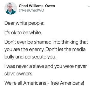 The Naked Truth about WhitePeopleTwitter: Chad Williams-Owen  @RealChadWO  Dear white people:  It's ok to be white.  Don't ever be shamed into thinking that  you are the enemy. Don't let the media  bully and persecute you.  was never a slave and you were never  slave owners  We're all Americans free Americans! The Naked Truth about WhitePeopleTwitter