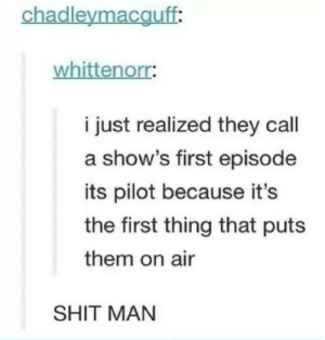 Shit, Air, and Man: chadleymacguff:  whittenorr:  i just realized they call  a show's first episode  its pilot because it's  the first thing that puts  them on air  SHIT MAN Theres always something new i learn everyday