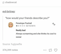 """0/10 would not befriend again https://t.co/wtTXGk7lJ8: chadowcat  evil-britney:  """"how would your friends describe you?""""  Penelope Pashall  ★★★★★ 03/10/2015  Really bad  Always screaming and she thinks its cool to  swear  Source: fuglyselfie  376,399 notes 0/10 would not befriend again https://t.co/wtTXGk7lJ8"""