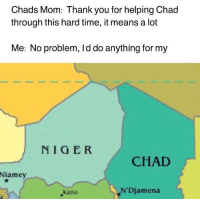 chad: Chads Mom: Thank you for helping Chad  through this hard time, it means a lot  Me: No problem, Id do anything for my  NIGER  CHAD  Niamey  Kano  N'Djamena