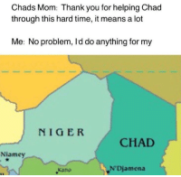 chad: Chads Mom: Thank you for helping Chad  through this hard time, it means a lot  Me: No problem, I'd do anything for my  NIGER  CHAD  Niamey  Kano  Djamena