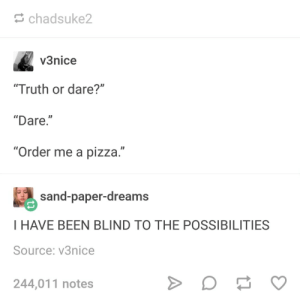 """Friends, Pizza, and Truth or Dare: chadsuke2  v3nice  Truth or dare?""""  """"Dare.""""  """"Order me a pizza.""""  #) sand-paper-dreams  I HAVE BEEN BLIND TO THE POSSIBILITIES  Source: v3nice  244,011 notes now all i need are friends!"""