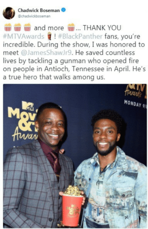 Fire, True, and Thank You: Chadwick Boseman  @chadwickboseman  and more lI... THANK YOU  #MTVAwards ! # BlackPanther fans, you're  incredible. During the show, I was honored to  meet @James ShawJr9. He saved countless  lives by tackling a gunman who opened fire  on people in Antioch, Tennessee in April. He's  a true hero that walks among us.  Vi  MONDAY 9 Awesome moment.
