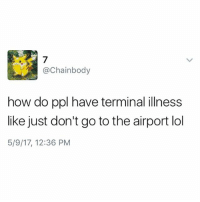 Lmao, Lol, and Memes: @Chainbody  how do ppl have terminal illness  like just don't go to the airport lol  5/9/17, 12:36 PM Lmao like seriously it's pretty simple