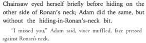 "seeraphina:the dream thieves (2013) / call down the hawk (2019): Chainsaw eyed herself briefly before hiding on the  other side of Ronan's neck; Adam did the same, but  without the hiding-in-Ronan's-neck bit   ""I missed you,"" Adam said, voice muffled, face pressed  against Ronan's neck seeraphina:the dream thieves (2013) / call down the hawk (2019)"