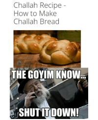 Anyone else feel weird when goyim try traditional Jewish recipes? Idk I just think they whitewash-goyify everything: Challah Recipe  How to Make  Challah Bread  THE GOYIM KNOW  SHUT IT DOWN! Anyone else feel weird when goyim try traditional Jewish recipes? Idk I just think they whitewash-goyify everything
