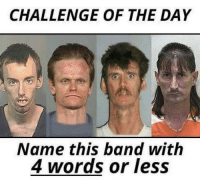 Band: CHALLENGE OF THE DAY  Name this band with  4 words or less