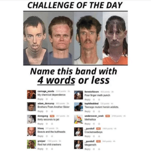 Crackhead, Funny, and Heroin: CHALLENGE OF THE DAY  Name this band with  4 words or less  carnage asada  2248 points 3h  ferretofdoom 653 points-3h  Four finger meth punch  Reply  tophtheblind T28 points 4h  Teenage mutant heroin addicts.  Reply  undercover snek 2760 points 4h  Methallica  My chemical dependence  Reply  adam_demamp 8 pointsh  Brothers From Another Sister  Reply  doragang 457 points 2h  thirty seconds to jail  Reply  htsaq 311 points 3h  Beavis and the buttheads  Reply  greiper 1380 points 3h  Red hot chili crackers  Reply  Reply  -gundulf-1904 ports 4h  Crackstreetboys  Reply  gundulf 844 points 4h  Megameth  Reply Uncle crackhead. via /r/funny https://ift.tt/2uTlfKi