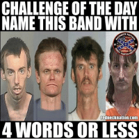 Memes, Band, and 🤖: CHALLENGE OF THE DAY  NAME THIS BAND WITH  ECK NAT  TRADITION  rednecknation.com  4 WORDS OR LESS What would you call these four