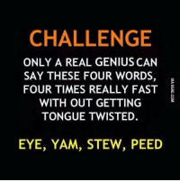 The challenge… http://9gag.com/gag/aD0erY7?ref=fbp: CHALLENGE  ONLY A REAL GENIUS CAN  SAY THESE FOUR WORDS  FOUR TIMES REALLY FAST  WITH OUT GETTING  TONGUE TWISTED  EYE, YAM, STEW, PEED The challenge… http://9gag.com/gag/aD0erY7?ref=fbp