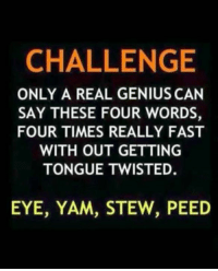 yams: CHALLENGE  ONLY A REAL GENIUS CAN  SAY THESE FOUR WORDS,  FOUR TIMES REALLY FAST  WITH OUT GETTING  TONGUE TWISTED.  EYE, YAM, STEW, PEED