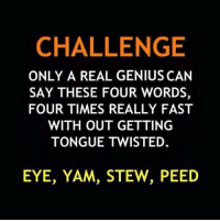 <p>The True Challenge.</p>: CHALLENGE  ONLY A REAL GENIUS CAN  SAY THESE FOUR WORDS,  FOUR TIMES REALLY FAST  WITH OUT GETTING  TONGUE TWISTED.  EYE, YAM, STEW, PEED <p>The True Challenge.</p>