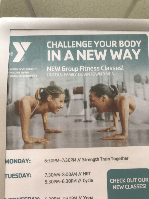 Family, Weird, and Camera: CHALLENGE YOUR BODY  IN A NEW WAY  e  NEW Group Fitness Classes!  LINCOLN FAMILY DOWNTOWN YMCA  R YOUTH DEVELOPMENT  RHEALTHY LIVING  RSOCIAL RESPONSIBILITY  MONDAY:  6:30PM-7:30PM // Strength Train Together  TUESDAY:  7:30AM-8:00AM // HIIT  5:30PM-6:30PM // Cycle  CHECK OUT OUR  NEW CLASSES!  6.30PM-7-30PM Yoga  YMCA camera angle makes these ladies' arms look weird!