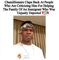 "💯💯💯🙌🏾✊🏿Rapper @Chamillionaire has been quietly working to connect with the family of JorgeGarcia. Thanks to the Trump administration's crackdown on immigration, he was recently deported back to Mexico after living in the U.S. for thirty years with no criminal record. Jorge has also spent close to $125,000 on legal costs in efforts to get himself legalized since 2005 to no avail. _______________________________________ The man's story gained traction thanks to Detroit Free Press reporter Niraj Warikoo. Chamillionaire wanted to reach out to the Garcia family so that he could assist with their finances in Jorge's absence. Unfortunately the rapper has received backlash for ""not helping his own."" He took to Instagram last night where he reminded people that he is a product of immigrants and criticized them for trying to diminish the role of immigrants in the United States. _______________________________________ ""A lot of people are hitting me saying, 'I'm proud of you for wanting to help an immigrant family in their time of need,' but I a lot of people are hitting saying, 'I don't understand why a Black man would want to help Mexicans' and nonsense like, 'They don't do nothing for us! Black people need to help Black people!'"" Chamillionaire began. _______________________________________ ""I'm sorry you feel that way, but I'm from Texas. I know a lot of y'all have been led to believe the toxic narrative that Mexicans are doing this and Mexicans are doing that like they aren't valuable contributors to our economy and our society."" The rapper went on to tell some little known facts about how his biggest record ""Ridin' (Dirty)"" was launched to success with the help of close—(View more at TheShadeRoom.Com!) 📸: @chamillionaire Rp @theshaderoom: Chamillionaire Claps Back At People  Who Are Criticizing Him For Helping  The Family Of An Immigrant Who Was  Unjustly Deported TR 💯💯💯🙌🏾✊🏿Rapper @Chamillionaire has been quietly working to connect with the family of JorgeGarcia. Thanks to the Trump administration's crackdown on immigration, he was recently deported back to Mexico after living in the U.S. for thirty years with no criminal record. Jorge has also spent close to $125,000 on legal costs in efforts to get himself legalized since 2005 to no avail. _______________________________________ The man's story gained traction thanks to Detroit Free Press reporter Niraj Warikoo. Chamillionaire wanted to reach out to the Garcia family so that he could assist with their finances in Jorge's absence. Unfortunately the rapper has received backlash for ""not helping his own."" He took to Instagram last night where he reminded people that he is a product of immigrants and criticized them for trying to diminish the role of immigrants in the United States. _______________________________________ ""A lot of people are hitting me saying, 'I'm proud of you for wanting to help an immigrant family in their time of need,' but I a lot of people are hitting saying, 'I don't understand why a Black man would want to help Mexicans' and nonsense like, 'They don't do nothing for us! Black people need to help Black people!'"" Chamillionaire began. _______________________________________ ""I'm sorry you feel that way, but I'm from Texas. I know a lot of y'all have been led to believe the toxic narrative that Mexicans are doing this and Mexicans are doing that like they aren't valuable contributors to our economy and our society."" The rapper went on to tell some little known facts about how his biggest record ""Ridin' (Dirty)"" was launched to success with the help of close—(View more at TheShadeRoom.Com!) 📸: @chamillionaire Rp @theshaderoom"