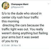 Cars, Dude, and Rush Hour: Champagne Mami  aflipyourLYID  S/o to the dude who stood in  center city rush hour traffic  this morning  directing the cars because the  traffic light was out. You really  weren't doing anything but flailing  vour arms but it was sweet  of you to try  8:10 AM 08 Nov 18 Some people say everyone from philly is an asshole, but I found evidence to support the contrary this morning on my way to work.