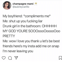 Drunk, Friends, and Fucking: champagne mami  @aubreycarillo  My boyfriend: *compliments me*  Me: shut up you fucking liar  Drunk girl in the bathroom: OHHHHH  MY GOD YOURE SOOOoooOooooOoo  PRETTY  Me: wowl love you thank u let's be best  friends here's my insta add me on snap  I'm never leaving you 😩