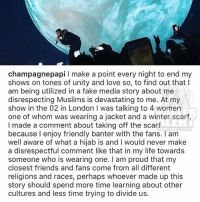 Drake responds to claims he demanded a Muslim fan to remove her hijab at his concert: champagne papi l make a point every night to end my  shows on tones of unity and love so, to find out that I  am being utilized in a fake media story about me  disrespecting Muslims is devastating to me. At my  show in the 02 in London I was talking to 4 women  one of whom was wearing a jacket and a winter scarf,  I made a comment about taking off the scarf  BAL, ERALI ALCOM  because I enjoy friendly banter with the fans. am  well aware of what a hijab is and l would never make  a disrespectful comment like that in my life towards  someone who is wearing one. I am proud that my  closest friends and fans come from all different  religions and races, perhaps whoever made up this  story should spend more time learning about other  cultures and less time trying to divide us Drake responds to claims he demanded a Muslim fan to remove her hijab at his concert