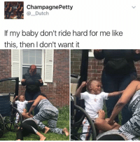 Memes, Petty, and Champagne: Champagne Petty  Dutch  If my baby don't ride hard for me like  this, then don't want it If your toddler isn't like this what are you even doing
