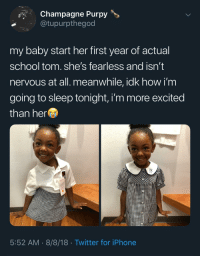 Dad showing off his daughter: Champagne Purpy>  @tupurpthegod  my baby start her first year of actual  school tom. she's fearless and isn't  nervous at all. meanwhile, idk how i'm  going to sleep tonight, i'm more excited  than her  5:52 AM 8/8/18 Twitter for iPhone Dad showing off his daughter