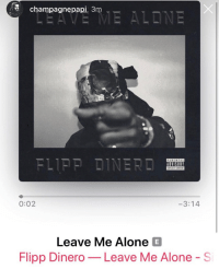 "Being Alone, Drake, and Memes: champagnepapi 3m  ADVISORY  PLICIT CONTENT  0:02  3:14  Leave Me Alone E  Flipp Dinero-Leave Me Alone - S Drake co-signs Brooklyn rapper @FlippDinero by posting ""Leave Me Alone"" in his story this morning 👀 what y'all think 🔥 or 💩 ???"