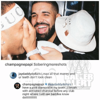 Club, Drake, and Lmao: champagnepapi Soberingmoreshots  jaydaddydollars Lmao all that money and  ur teeth don't look clearn  arsiE  champagnepapl @jaydaddydollars l  have a pink diamond in my tooth... I brush  with activated charcoal before any club  night where I will see baddies know  dattttttttttt  ALERT.COM Ballerific Comment Creepin 🌾👀🌾 drake commentcreepin