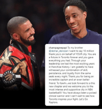 DeMar DeRozan, Drake, and Memes: champagnepapi To my brother  @demar_derozan I want to say 10 million  thank you's on behalf of YOUR city. You are  a fixture in Toronto forever and you gave  everything you had. Through your  leadership we had the most exciting years  in franchise history. I am grateful to have  witnessed your combination of skill,  persistence, and loyalty from the same  seats every night. Thank you for being an  incredible captain and an even better  friend. To Kawhi...we look forward to a this  new chapter and we welcome you to the  most intense and supportive city in NBA  basketbal! You have always been a poised  clinical warrior and I can't wait to see how  Toronto inspires your fight. Let's Go  Raptors  PTO Drake thanks DeMar DeRozan and welcomes Kawhi Leonard! https://t.co/gfayow42AW