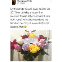 :(: ChampagnePetty  @_Dutch  My friend's bf passed away on Dec 23  2017. Her birthday is today. She  received flowers at her door and it was  from her bf. He made the order to the  florist on Dec 15 just a week before he  passed. Man  iend' S  Happy Birthday My Lave  Kim. you are the most beautiful woman I  know. I'm so proud of you Me and Jj are  blessed to have you. I  work out Jost be patient with me Tous  to make this  ng old together. I LOVE YOU :(