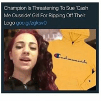 Apparently, Fake, and Memes: Champion Is Threatening To Sue 'Cash  Me Ousside Girl For Ripping Off Their  Logo goo gl/zgksvo I thought this was fake and Champion designed that sweater for her but apparently not lmao