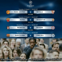 "Barcelona, Chelsea, and Champions League: CHAMPIONS  LEAGUE,  Tuesday 13 March 20:45 CET  MAN. UNITED  SEVILLA  ag8: 0-0  Tuesday 13 March 20:45 CET  ROMA  SHAKHTAR  ag8: 1-2  Wednesday 14 March |  18.00 CET  BESIKTAS  BAYERN  agg: 0-5  Wednesday 14 March 20:45 CET  BARCELONA  CHELSEA  agg: 1-1  ""Esta parte de mivida, esta pequeña parte, se llamafelicidad"