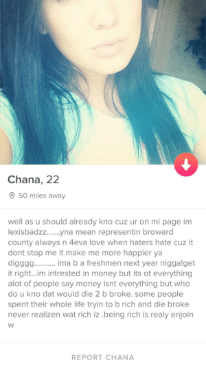 She's really hot but, I'm worried about the language barrier: Chana, 22  50 miles away  well as u should already kno cuz ur on mi page im  county always n 4eva love when haters hate cuz it  dont stop me it make me more happier ya  diggg. ma b a freshmen next year niggalget  it right...im intrested in money but its ot everything  alot of people say money isnt everything but who  do u kno dat would die 2 b broke. some people  spent their whole life tryin to b rich and die broke  never realizen wat rich iz .being rich is realy enjoin  REPORT CHANA She's really hot but, I'm worried about the language barrier