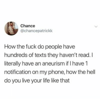 Dank, Life, and Lol: Chance  @chancepatrickk  How the fuck do people have  hundreds of texts they haven't read. I  literally have an aneurism if I have 1  notification on my phone, how the hell  do you live your life like that lol