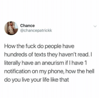 Funny, Life, and Phone: Chance  @chancepatrickk  How the fuck do people have  hundreds of texts they haven't read. I  literally have an aneurism if I have 1  notification on my phone, how the hell  do you live your life like that Right?!?! https://t.co/meMnkc1ewi