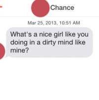 This is actually not bad at all. 9-10: Chance  Mar 25, 2013, 10:51 AM  What's a nice girl like you  doing in a dirty mind like  mine? This is actually not bad at all. 9-10