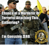 Guns, Memes, and Ups: Chance of a Murderer Or  Terrorist Attacking This  Gathering  I'm Guessing ZERO  EAD HAS Just saying...  Gun Up, Train and Carry  Jon Britton aka DoubleTap