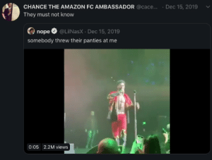 she gone be real disappointed when she finds out he's gay: CHANCE THE AMAZON FC AMBASSADOR @cace...  Dec 15, 2019  They must not know  nope O @LiINasX · Dec 15, 2019  somebody threw their panties at me  0:05 2.2M views she gone be real disappointed when she finds out he's gay
