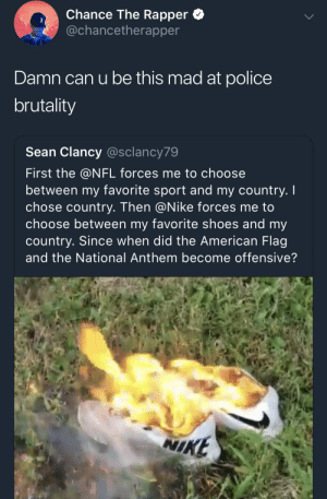According to white people police brutality is a myth by IWorkAtNOC MORE MEMES: Chance The Rapper *  @chancetherapper  3  Damn can u be this mad at police  brutality  Sean Clancy @sclancy79  First the @NFL forces me to choose  between my favorite sport and my country. I  chose country. Then @Nike forces me to  choose between my favorite shoes and my  country. Since when did the American Flag  and the National Anthem become offensive?  NI  KE According to white people police brutality is a myth by IWorkAtNOC MORE MEMES