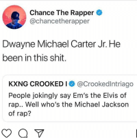 @chancetherapper has spoken 🔥🔥 ➡️ TAG 5 FRIENDS ➡️ TURN ON POST NOTIFICATIONS: Chance The Rapper  @chancetherapper  3  Dwayne Michael Carter Jr. He  been in this shit.  KXNG CROOKED I @Crookedlntriago  People jokingly say Em's the Elvis of  rap.. Well who's the Michael Jackson  of rap? @chancetherapper has spoken 🔥🔥 ➡️ TAG 5 FRIENDS ➡️ TURN ON POST NOTIFICATIONS