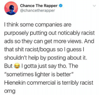 "Do y'all agree with ChanceTheRapper?! 👀👇 @chancetherapper WSHH: Chance The Rapper  @chancetherapper  3  I think some companies are  purposely putting out noticably racist  ads so they can get more views. And  that shit racist/bogus so I guess l  shouldn't help by posting about it.  But I gotta just say tho. The  ""sometimes lighter is better""  Hienekin commercial is terribly racist  omg Do y'all agree with ChanceTheRapper?! 👀👇 @chancetherapper WSHH"