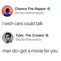 He's not gonna believe this..: Chance The Rapper  @chancetherapper  3  I wish cars could talk  Tyler, The Creator  @tylerthecreator  man do i got a movie for you He's not gonna believe this..