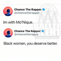Chance the Rapper, Memes, and Netflix: Chance The Rapper  @chancetherapper  3  Im with Mo'Nique  Chance The Rapper  @chancetherapper  BALLERALERTCOM  Black women, you deserve better. Chance stands with Monique. Do you? Have you canceled your Netflix account?