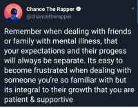 Thank you Chance. I really needed this.: Chance The Rapper  @chancetherapper  3  Remember when dealing with friends  or family with mental illness, that  your expectations and their progess  will always be separate. Its easy to  become frustrated when dealing with  someone you're so familiar with but  its integral to their growth that you are  patient & supportive Thank you Chance. I really needed this.